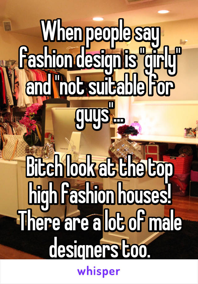"""When people say fashion design is """"girly"""" and """"not suitable for guys""""...  Bitch look at the top high fashion houses! There are a lot of male designers too."""