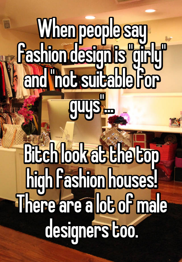 When People Say Fashion Design Is Girly And Not Suitable For Guys Bitch Look At The Top High Fashion Houses There Are A Lot Of Male Designers Too