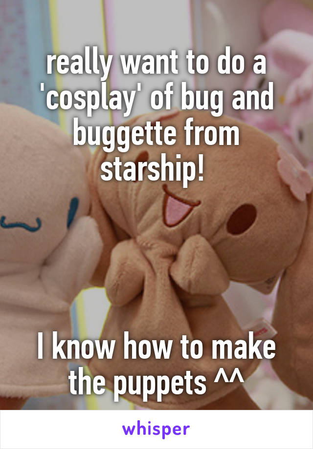 really want to do a 'cosplay' of bug and buggette from starship!      I know how to make the puppets ^^