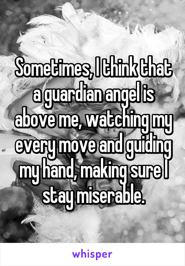 Sometimes, I think that a guardian angel is above me, watching my every move and guiding my hand, making sure I stay miserable.