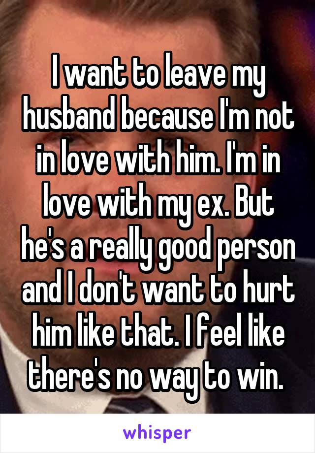 I want to leave my husband because I'm not in love with him. I'm in love with my ex. But he's a really good person and I don't want to hurt him like that. I feel like there's no way to win.