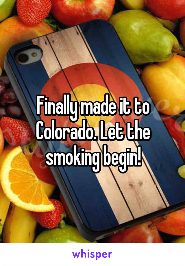 Finally made it to Colorado. Let the smoking begin!