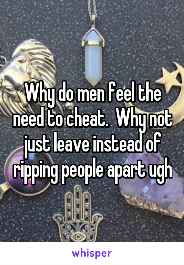 Why do men feel the need to cheat.  Why not just leave instead of ripping people apart ugh