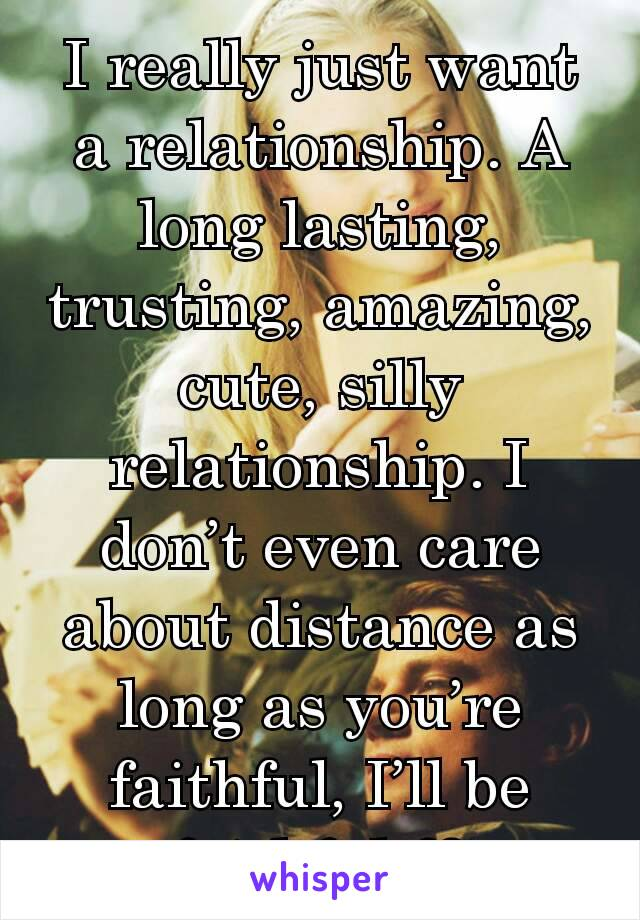 I really just want a relationship. A long lasting, trusting, amazing, cute, silly relationship. I don't even care about distance as long as you're faithful, I'll be faithful ♡