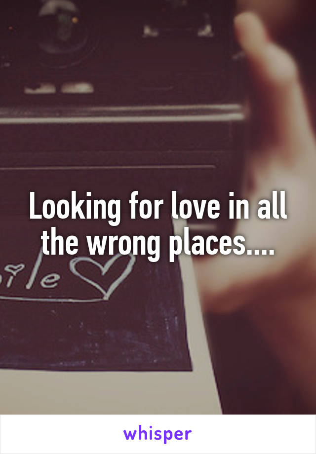Looking for love in all the wrong places....