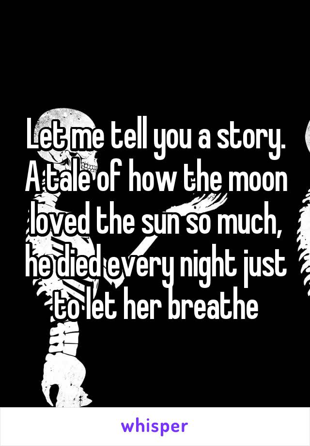 Let me tell you a story. A tale of how the moon loved the sun so much, he died every night just to let her breathe