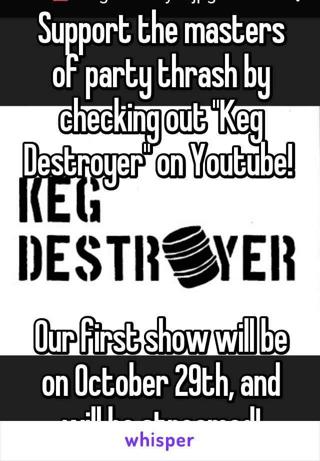 "Support the masters of party thrash by checking out ""Keg Destroyer"" on Youtube!     Our first show will be on October 29th, and will be streamed!"