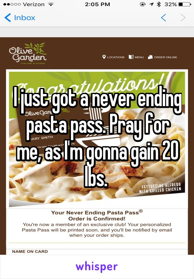 I just got a never ending pasta pass. Pray for me, as I'm gonna gain 20 lbs.