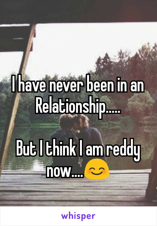 I have never been in an Relationship.....  But I think I am reddy now....😊