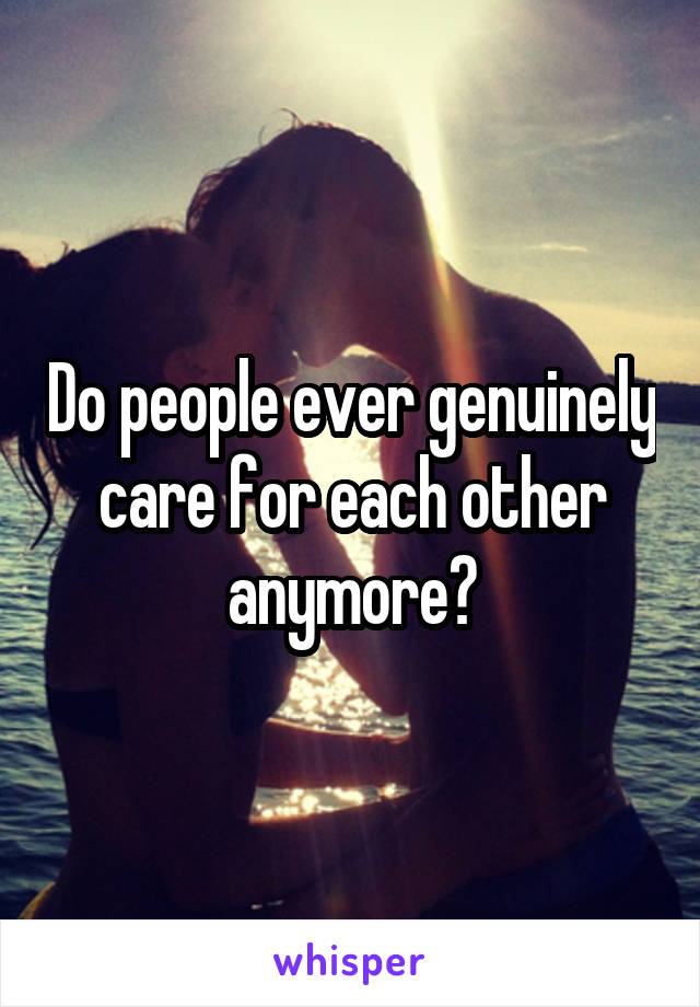 Do people ever genuinely care for each other anymore?