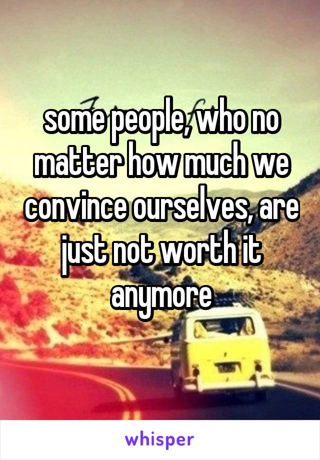some people, who no matter how much we convince ourselves, are just not worth it anymore