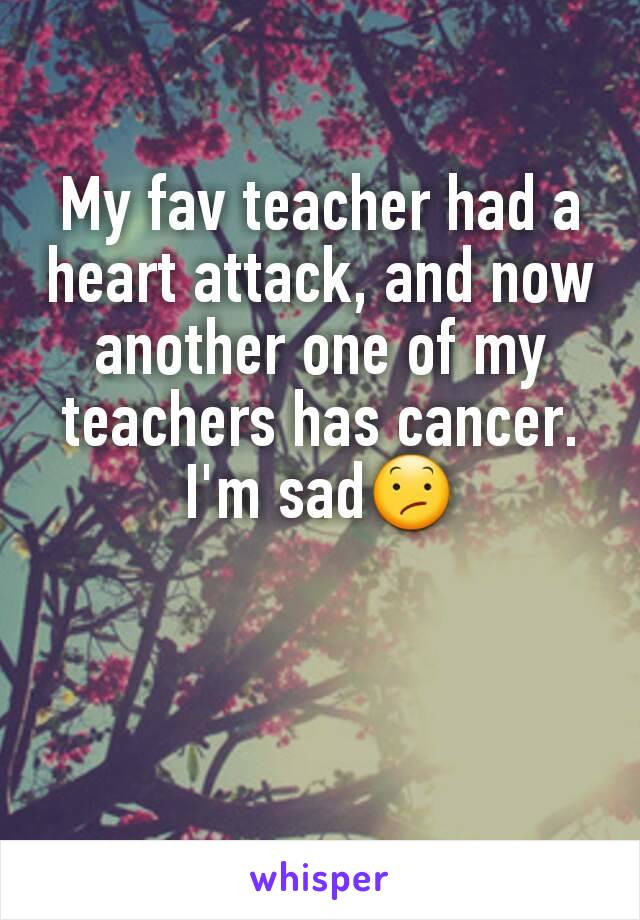 My fav teacher had a heart attack, and now another one of my teachers has cancer. I'm sad😕