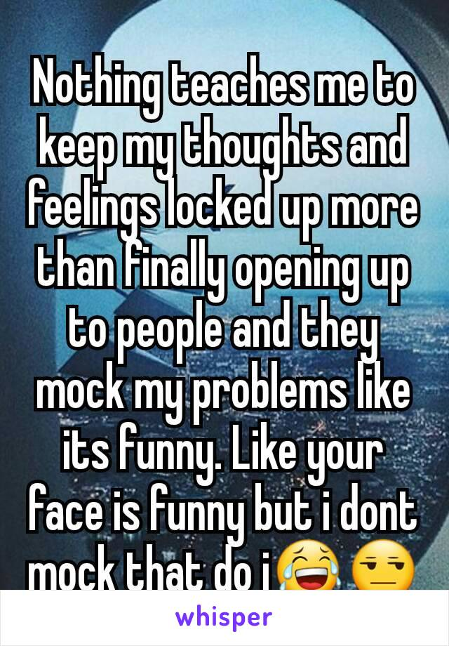 Nothing teaches me to keep my thoughts and feelings locked up more than finally opening up to people and they mock my problems like its funny. Like your face is funny but i dont mock that do i😂😒