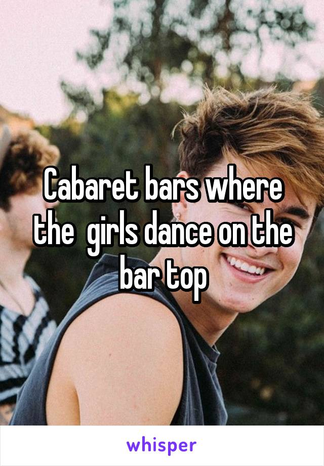Cabaret bars where the  girls dance on the bar top