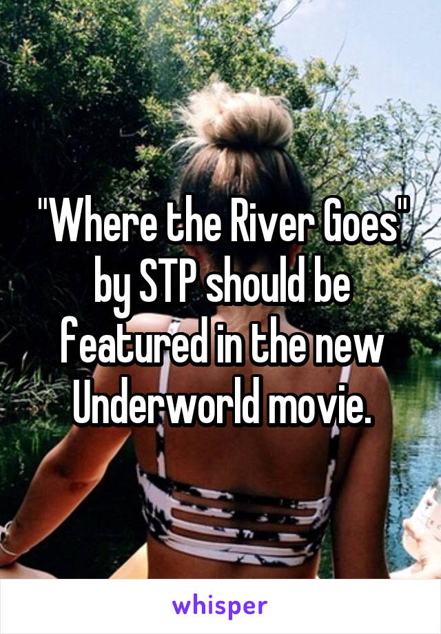 """""""Where the River Goes"""" by STP should be featured in the new Underworld movie."""