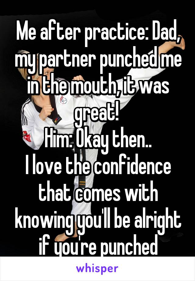 Me after practice: Dad, my partner punched me in the mouth, it was great!  Him: Okay then.. I love the confidence that comes with knowing you'll be alright if you're punched