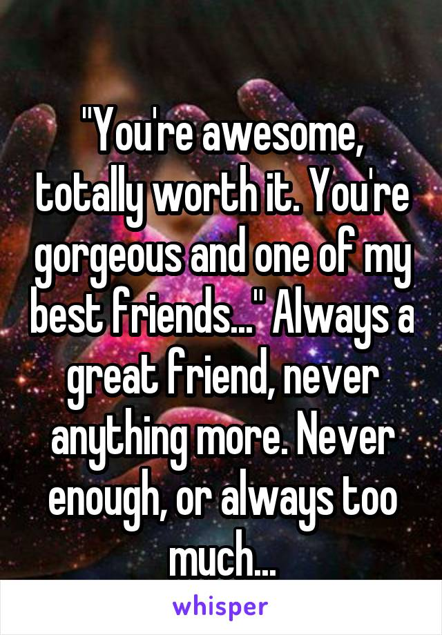 """""""You're awesome, totally worth it. You're gorgeous and one of my best friends..."""" Always a great friend, never anything more. Never enough, or always too much..."""