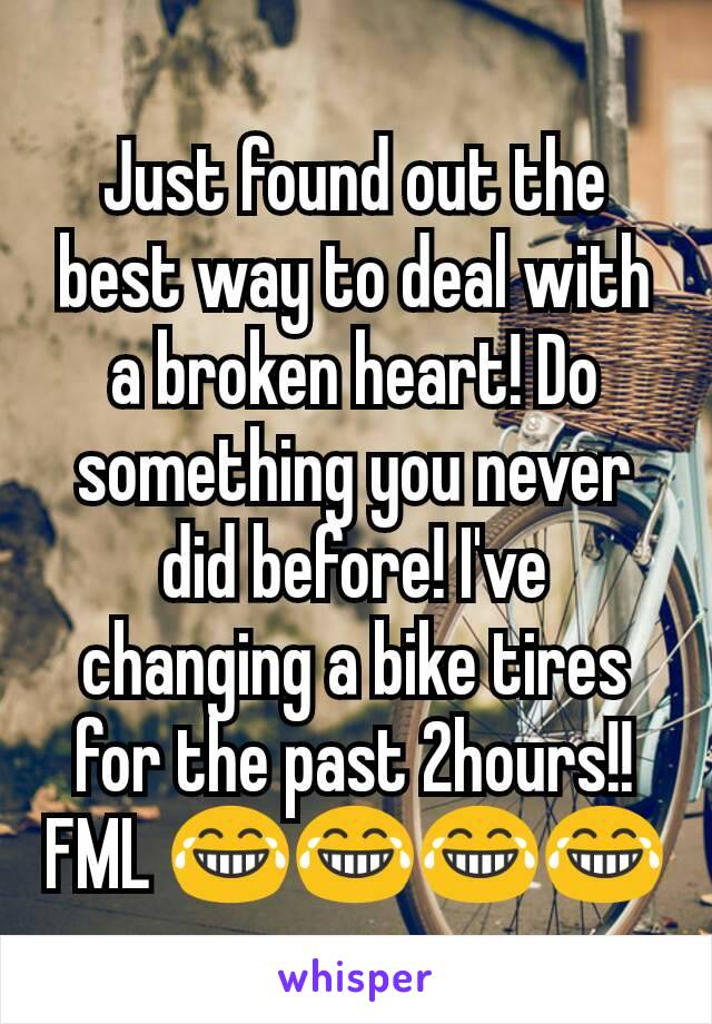 Just found out the best way to deal with a broken heart! Do something you never did before! I've  changing a bike tires for the past 2hours!! FML 😂😂😂😂