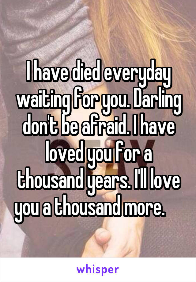 I have died everyday waiting for you. Darling don't be afraid. I have loved you for a thousand years. I'll love you a thousand more.