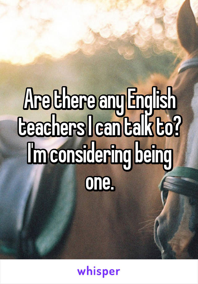 Are there any English teachers I can talk to? I'm considering being one.