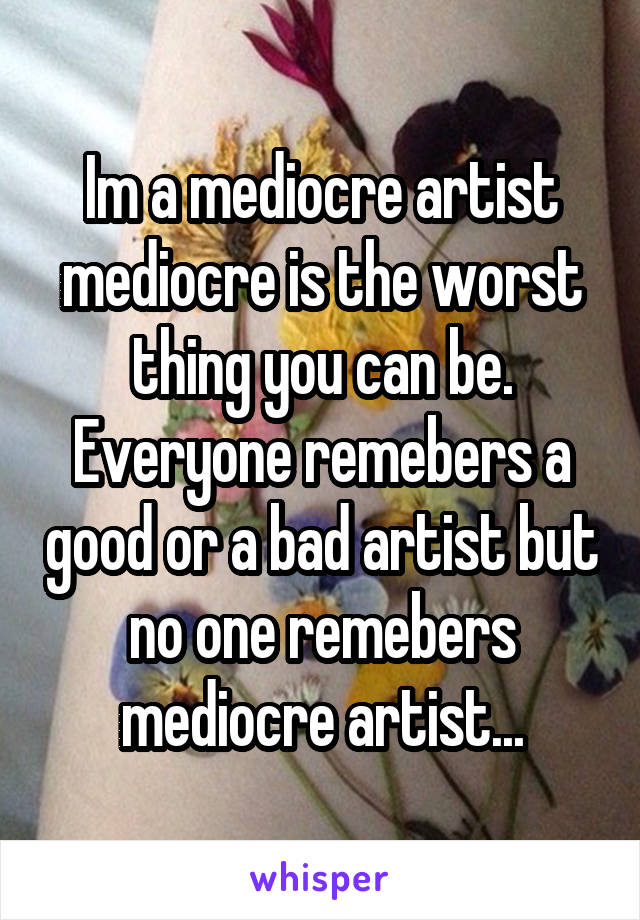 Im a mediocre artist mediocre is the worst thing you can be. Everyone remebers a good or a bad artist but no one remebers mediocre artist...