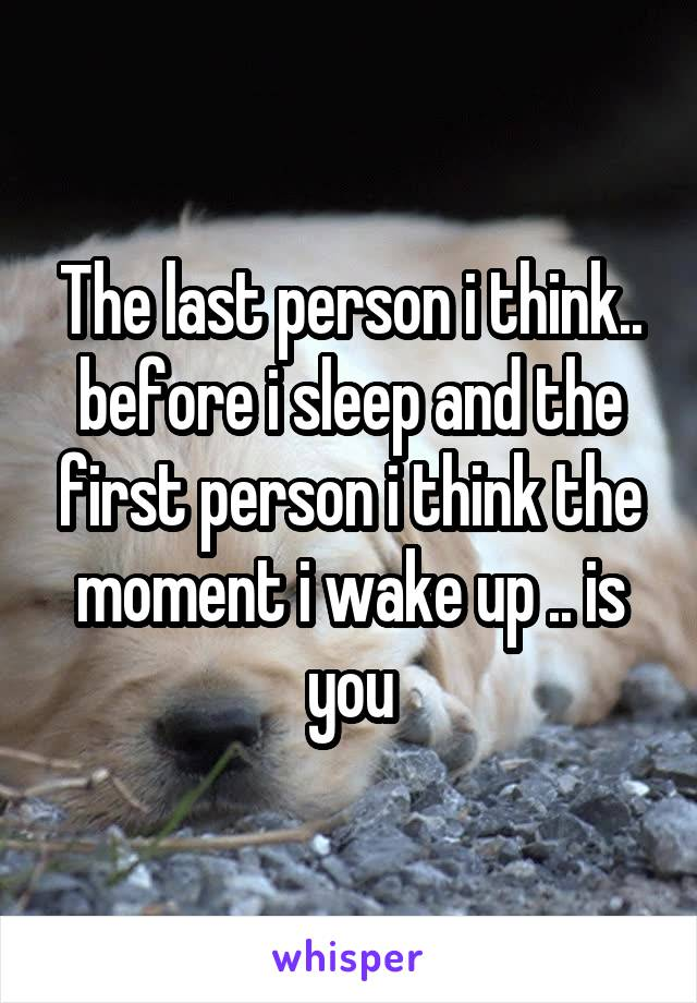 The last person i think.. before i sleep and the first person i think the moment i wake up .. is you