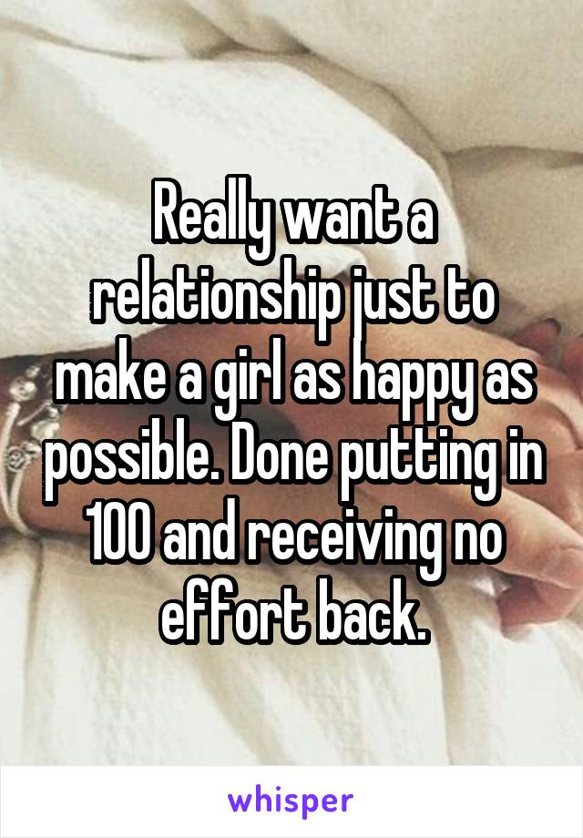 Really want a relationship just to make a girl as happy as possible. Done putting in 100 and receiving no effort back.