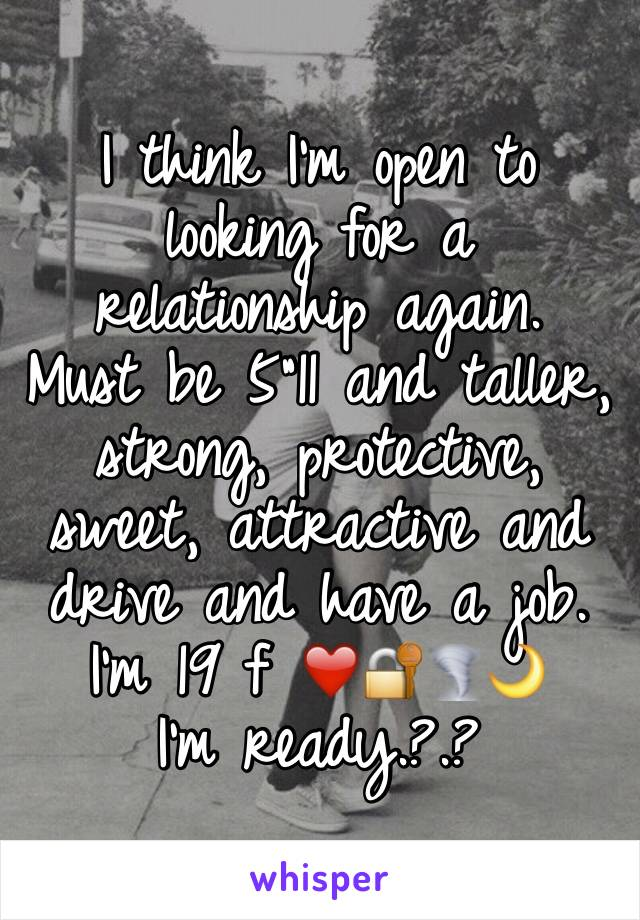 """I think I'm open to looking for a relationship again.  Must be 5""""11 and taller, strong, protective, sweet, attractive and drive and have a job.  I'm 19 f ❤️🔐🌪🌙 I'm ready.?.?"""