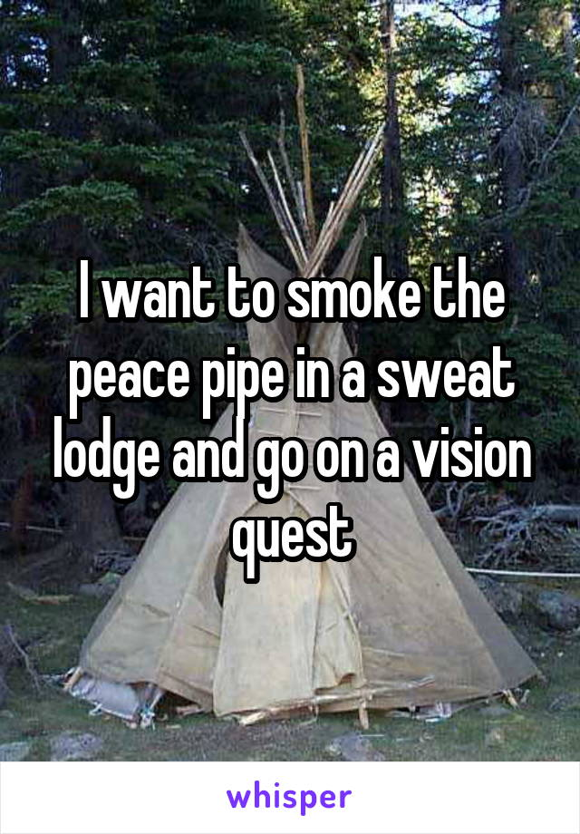 I want to smoke the peace pipe in a sweat lodge and go on a vision quest