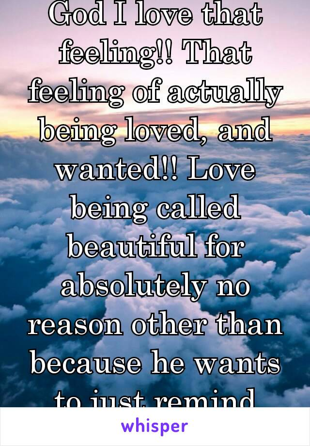 God I love that feeling!! That feeling of actually being loved, and wanted!! Love being called beautiful for absolutely no reason other than because he wants to just remind me❤