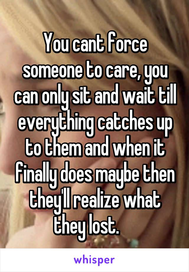 You cant force someone to care, you can only sit and wait till everything catches up to them and when it finally does maybe then they'll realize what they lost.