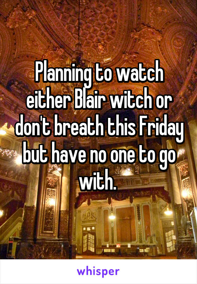 Planning to watch either Blair witch or don't breath this Friday but have no one to go with.