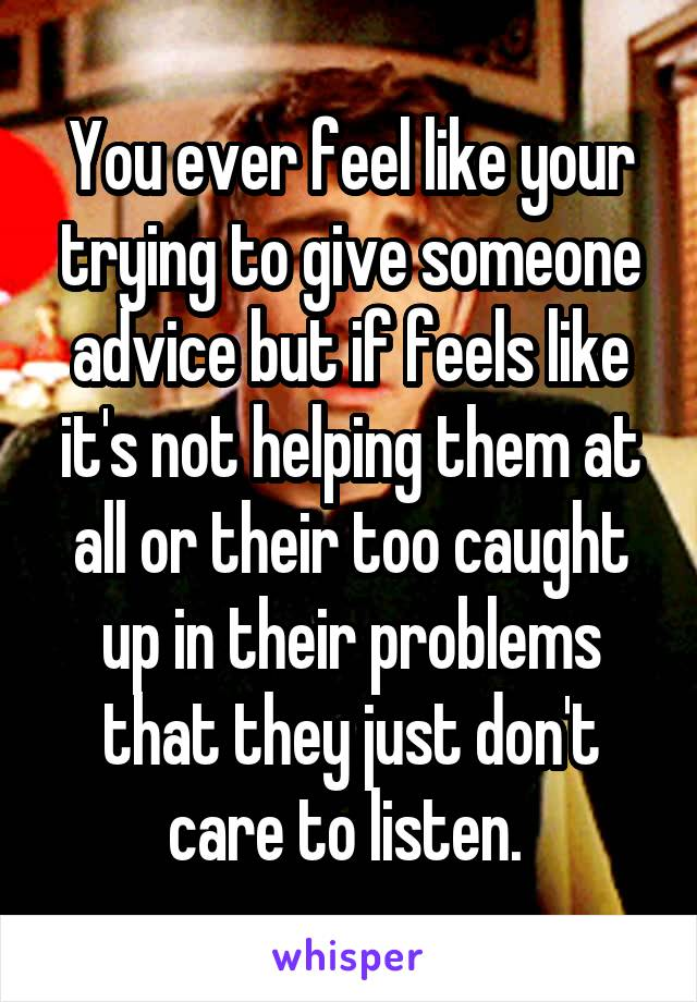 You ever feel like your trying to give someone advice but if feels like it's not helping them at all or their too caught up in their problems that they just don't care to listen.