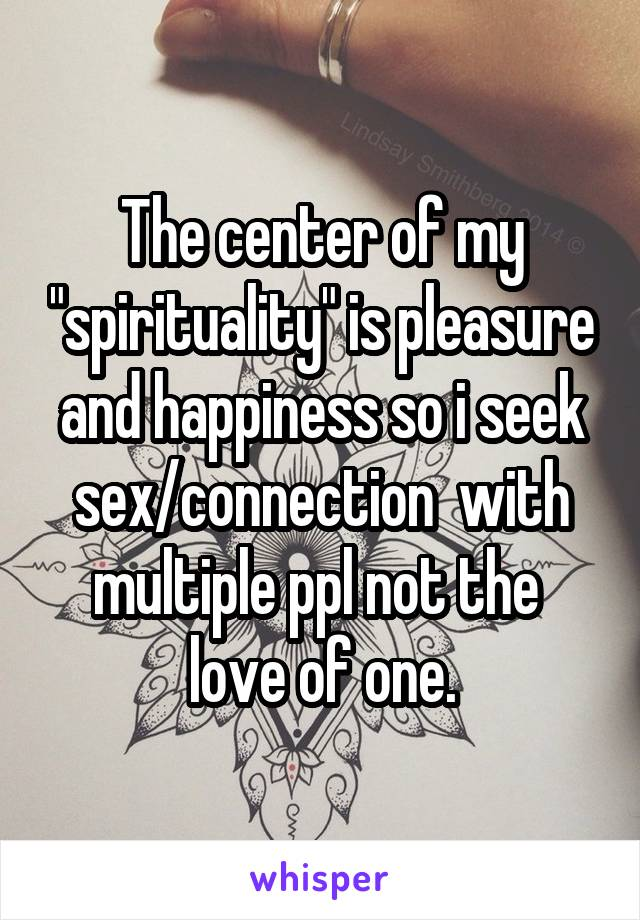 "The center of my ""spirituality"" is pleasure and happiness so i seek sex/connection  with multiple ppl not the  love of one."