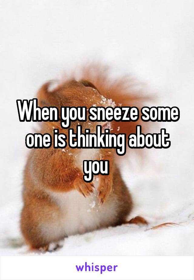 When you sneeze some one is thinking about you