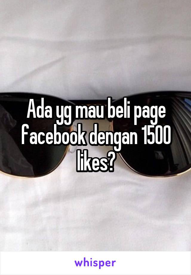 Ada yg mau beli page facebook dengan 1500 likes?