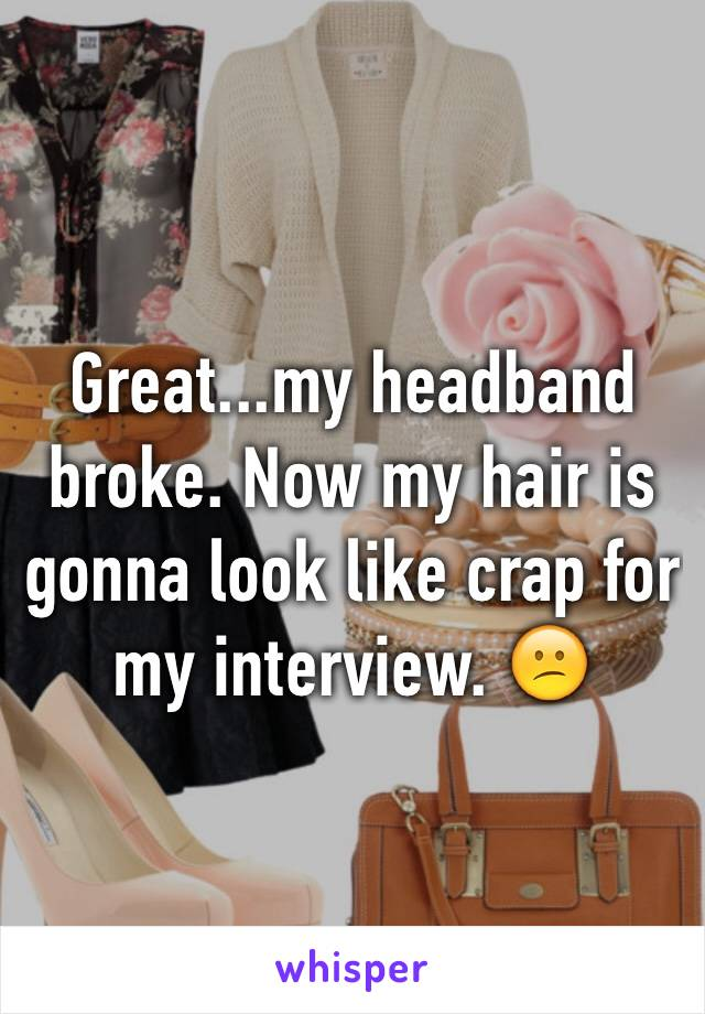 Great...my headband broke. Now my hair is gonna look like crap for my interview. 😕