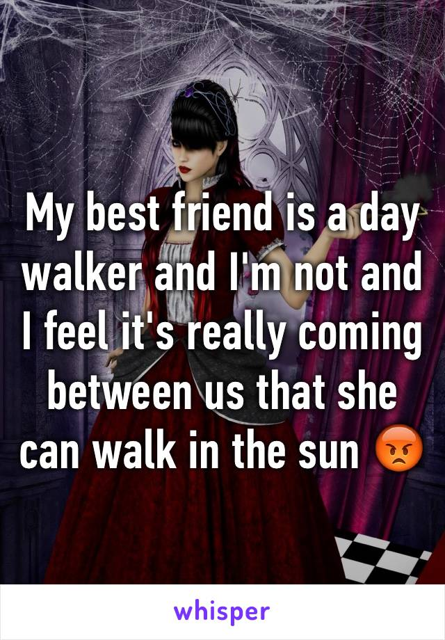 My best friend is a day walker and I'm not and I feel it's really coming between us that she can walk in the sun 😡