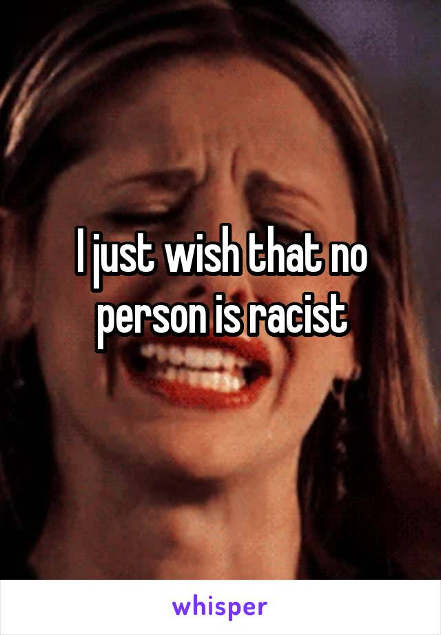 I just wish that no person is racist