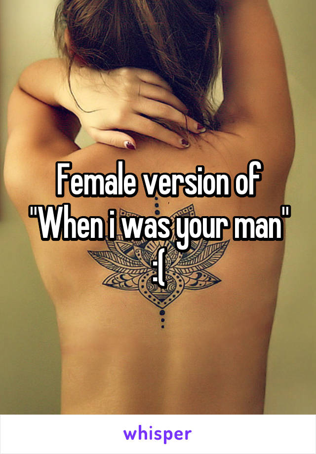 "Female version of ""When i was your man"" :("