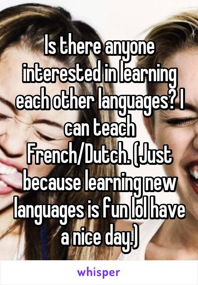 Is there anyone interested in learning each other languages? I can teach French/Dutch. (Just because learning new languages is fun lol have a nice day.)
