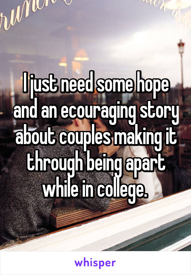 I just need some hope and an ecouraging story about couples making it through being apart while in college.