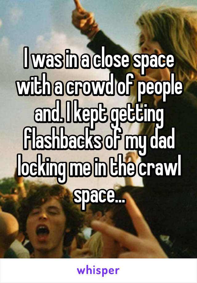 I was in a close space with a crowd of people and. I kept getting flashbacks of my dad locking me in the crawl space...