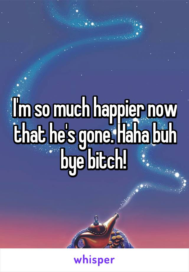 I'm so much happier now that he's gone. Haha buh bye bitch!