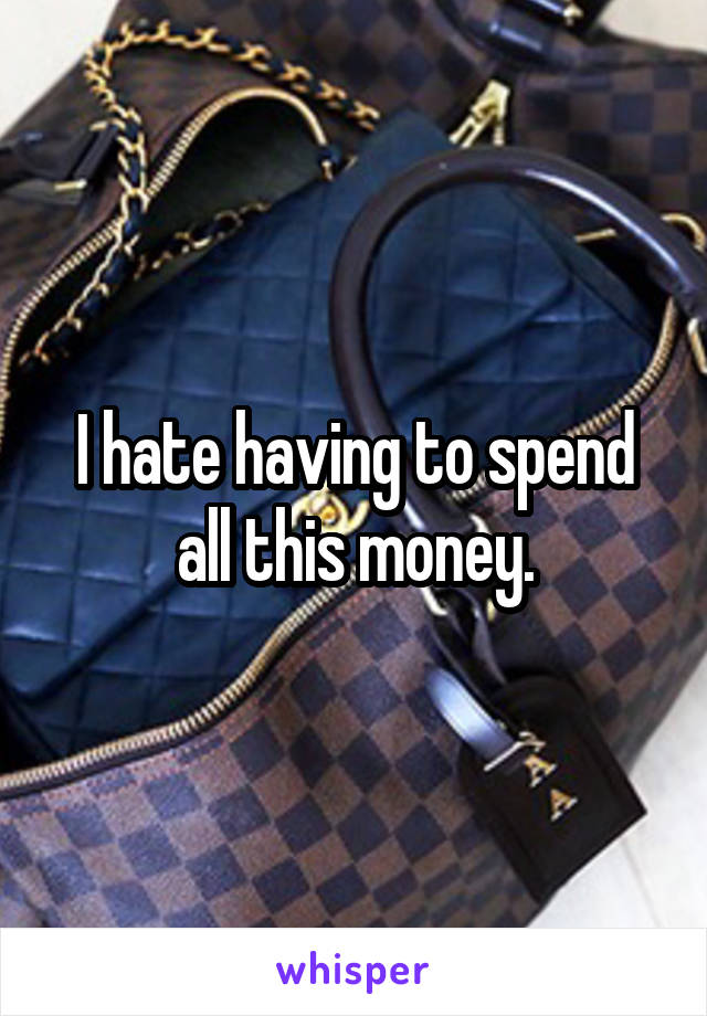 I hate having to spend all this money.