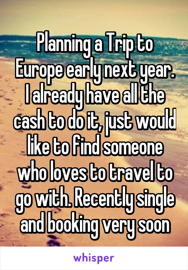Planning a Trip to Europe early next year. I already have all the cash to do it, just would like to find someone who loves to travel to go with. Recently single and booking very soon