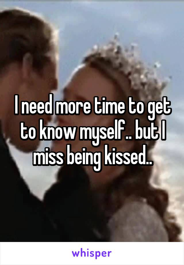 I need more time to get to know myself.. but I miss being kissed..