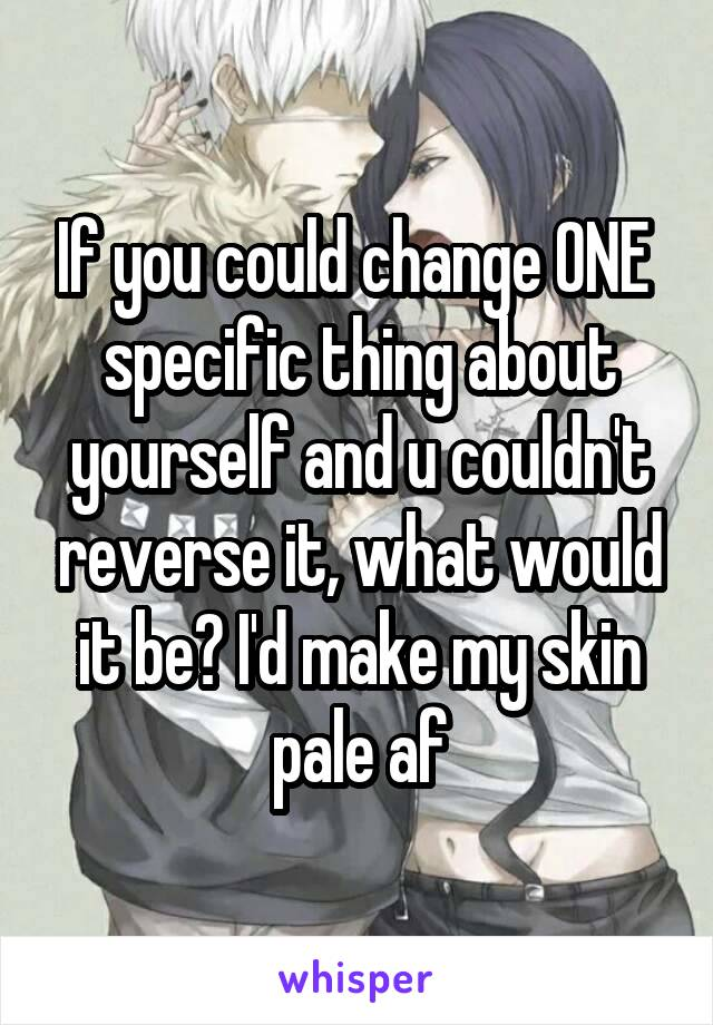If you could change ONE  specific thing about yourself and u couldn't reverse it, what would it be? I'd make my skin pale af