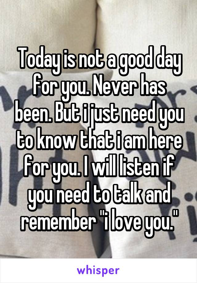 "Today is not a good day for you. Never has been. But i just need you to know that i am here for you. I will listen if you need to talk and remember ""i love you."""