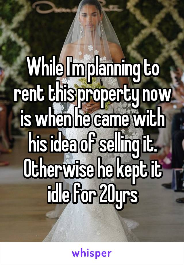 While I'm planning to rent this property now is when he came with his idea of selling it. Otherwise he kept it idle for 20yrs